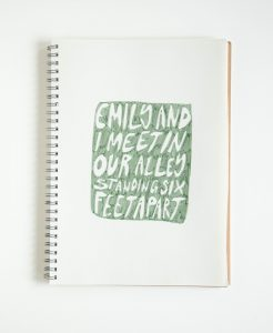"a sketchbook with the text ""Emily and I meet in our alley standing six feet apart"" written in a green filled box."