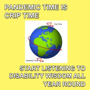 "an image of planet earth with arrows around it titled ""pandemic time"" and ""crip time"". the text around the image reads ""Pandemic time is crip time. Start listening to disability wisdom all year round."""