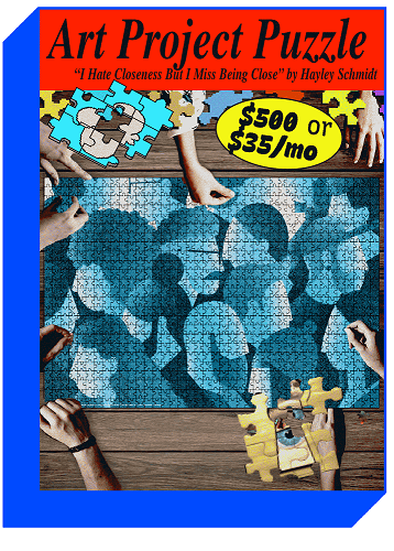if you donate $500 or $35 per month you can get an art project puzzle of 'I Hate Closeness But I Miss Being Close' by Haley Schmidt + the above swag; header: black text on read background, text reads: Art Project Puzzle 'I Hate Closeness But I Miss Being Close' by Haley Schmidt; yellow circle with black text in the upper right corner, text reads: $500 or $35/mo; image of multiple hands over a rendering of the finished puzzle; various puzzle pieces surround the hands